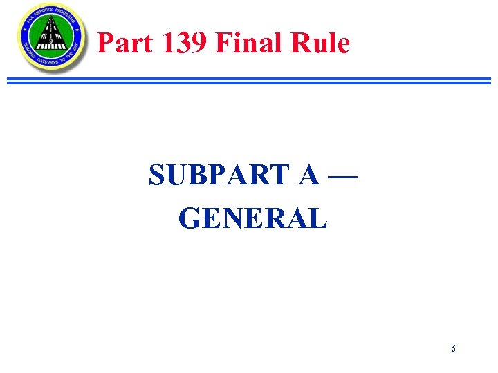 Part 139 Final Rule SUBPART A — GENERAL 6