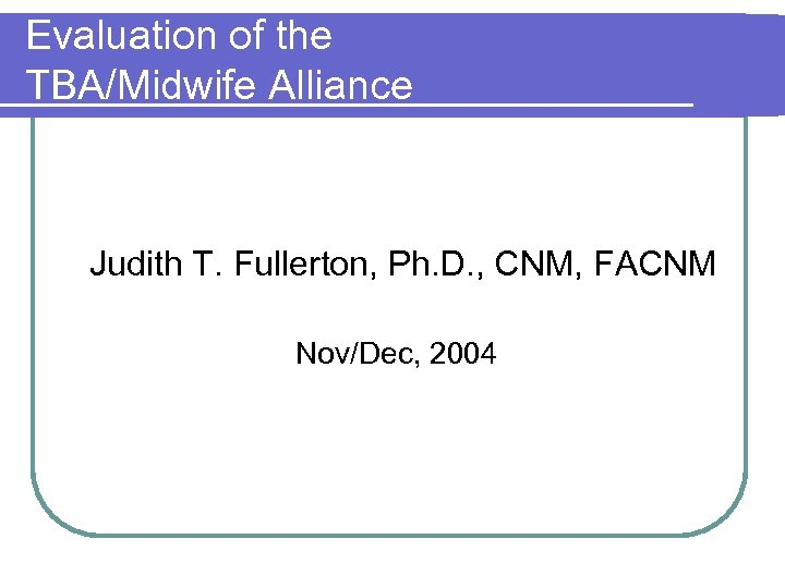 Evaluation of the TBA/Midwife Alliance Judith T. Fullerton, Ph. D. , CNM, FACNM Nov/Dec,