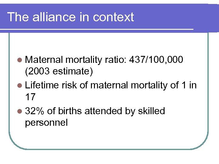 The alliance in context l Maternal mortality ratio: 437/100, 000 (2003 estimate) l Lifetime