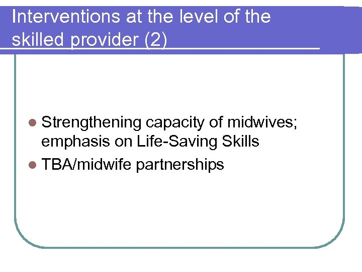 Interventions at the level of the skilled provider (2) l Strengthening capacity of midwives;