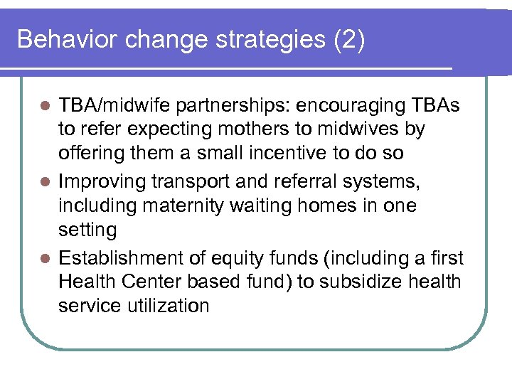 Behavior change strategies (2) TBA/midwife partnerships: encouraging TBAs to refer expecting mothers to midwives