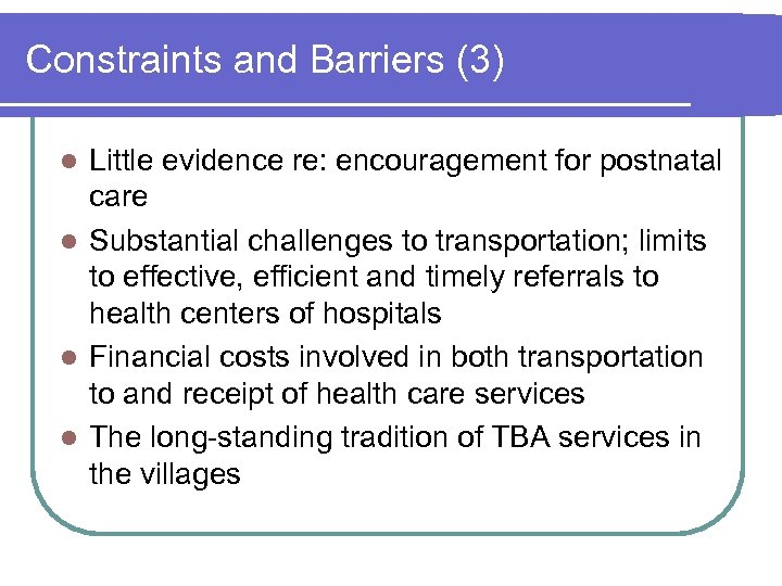Constraints and Barriers (3) Little evidence re: encouragement for postnatal care l Substantial challenges