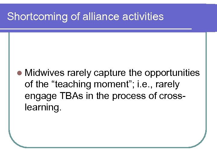 "Shortcoming of alliance activities l Midwives rarely capture the opportunities of the ""teaching moment"";"
