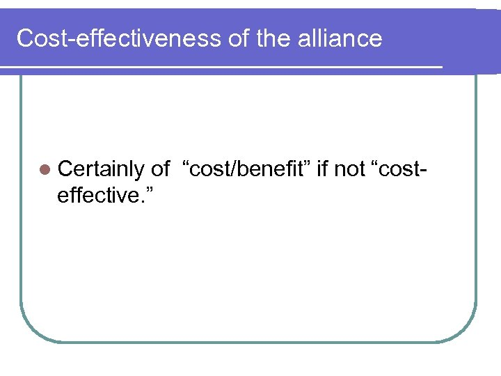 "Cost-effectiveness of the alliance l Certainly of ""cost/benefit"" if not ""costeffective. """