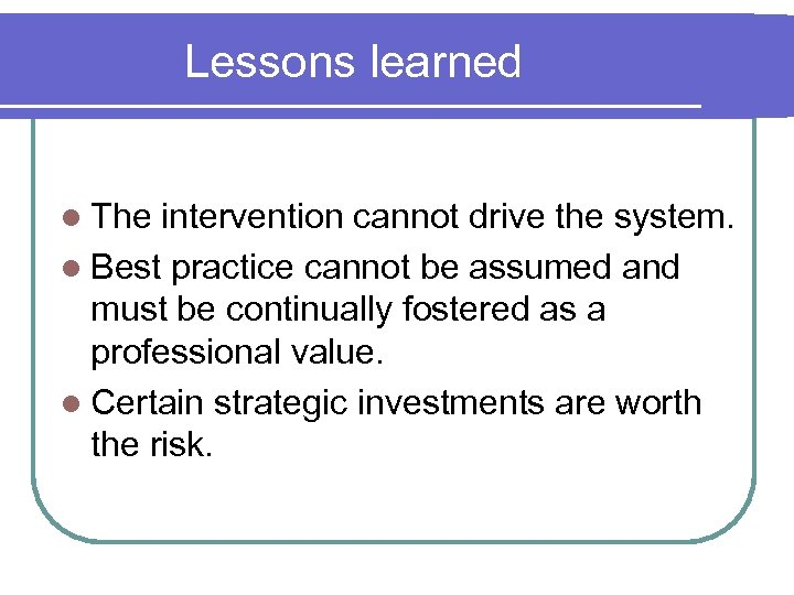 Lessons learned l The intervention cannot drive the system. l Best practice cannot be
