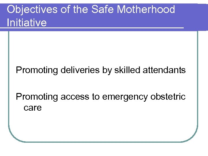 Objectives of the Safe Motherhood Initiative Promoting deliveries by skilled attendants Promoting access to
