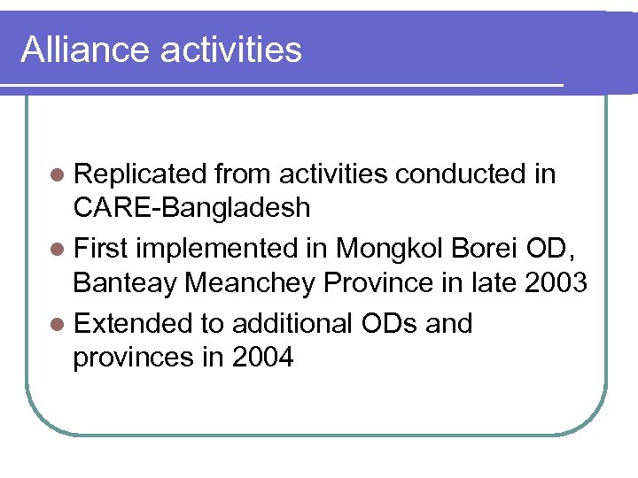 Alliance activities l Replicated from activities conducted in CARE-Bangladesh l First implemented in Mongkol