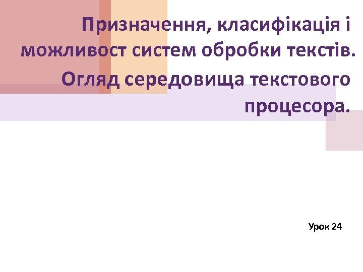 Призначення, класифікація і можливост систем обробки текстів. Огляд середовища текстового процесора. Урок 24