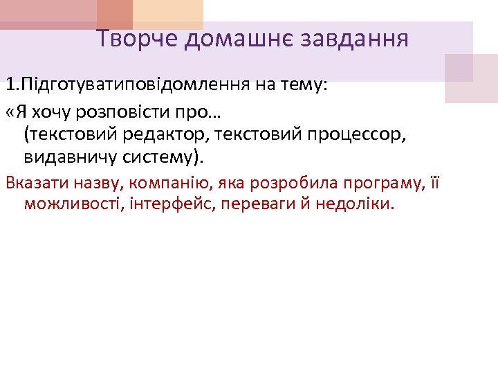Творче домашнє завдання 1. Підготуватиповідомлення на тему: «Я хочу розповісти про… (текстовий редактор, текстовий