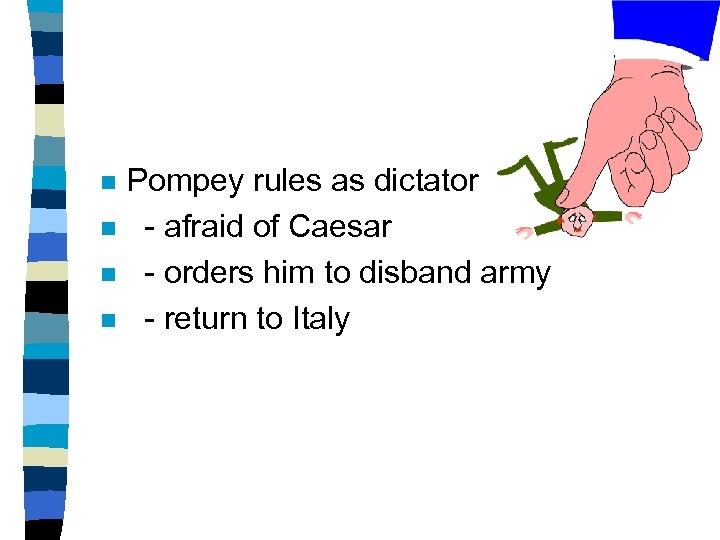 n n Pompey rules as dictator - afraid of Caesar - orders him to