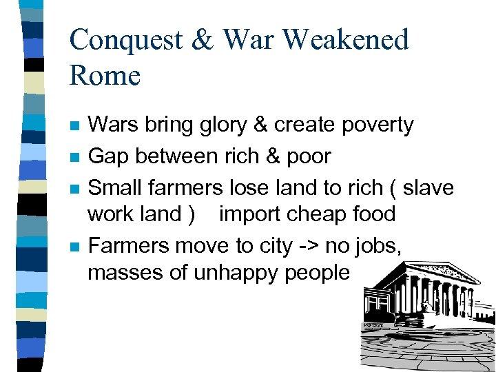 Conquest & War Weakened Rome n n Wars bring glory & create poverty Gap