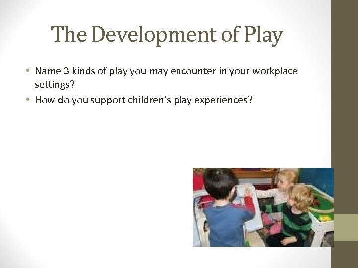 The Development of Play • Name 3 kinds of play you may encounter in