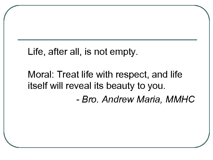 Life, after all, is not empty. Moral: Treat life with respect, and life itself