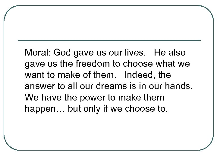 Moral: God gave us our lives. He also gave us the freedom to choose