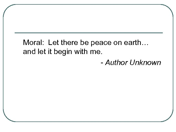Moral: Let there be peace on earth… and let it begin with me. -