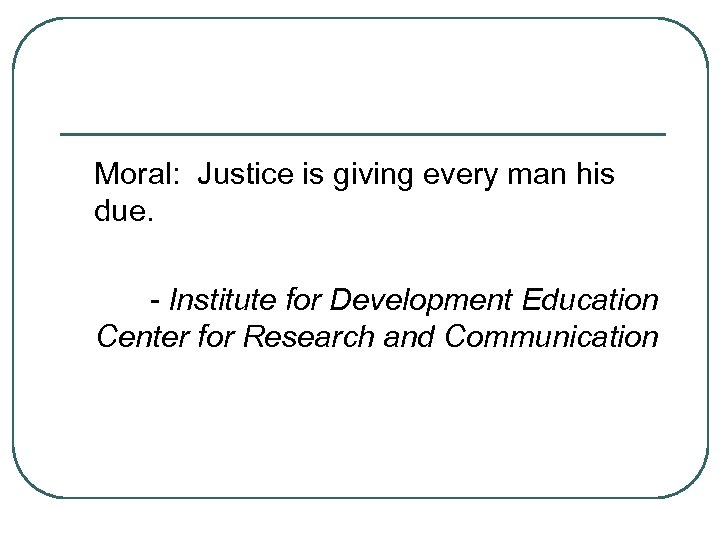 Moral: Justice is giving every man his due. - Institute for Development Education Center