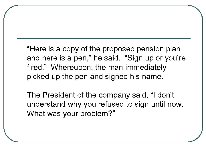 """Here is a copy of the proposed pension plan and here is a pen,"