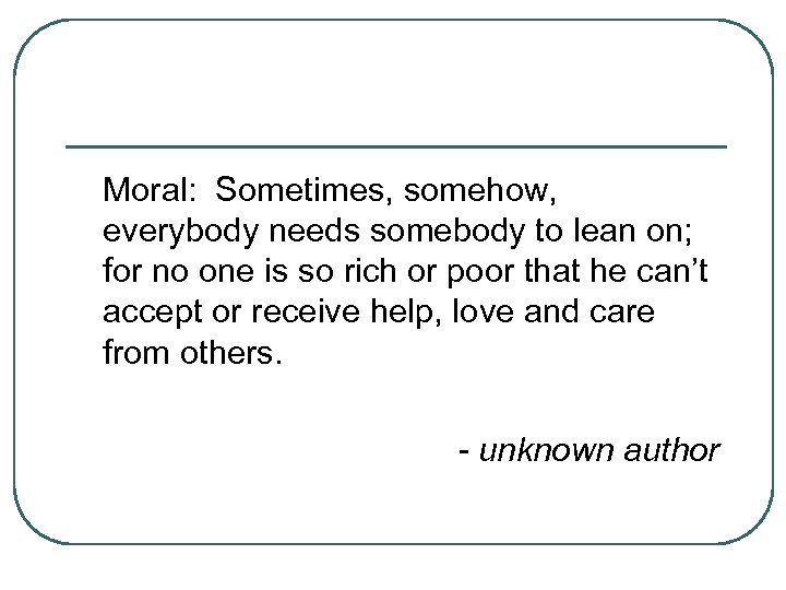 Moral: Sometimes, somehow, everybody needs somebody to lean on; for no one is so