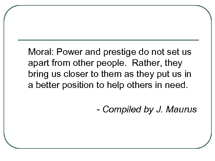 Moral: Power and prestige do not set us apart from other people. Rather, they