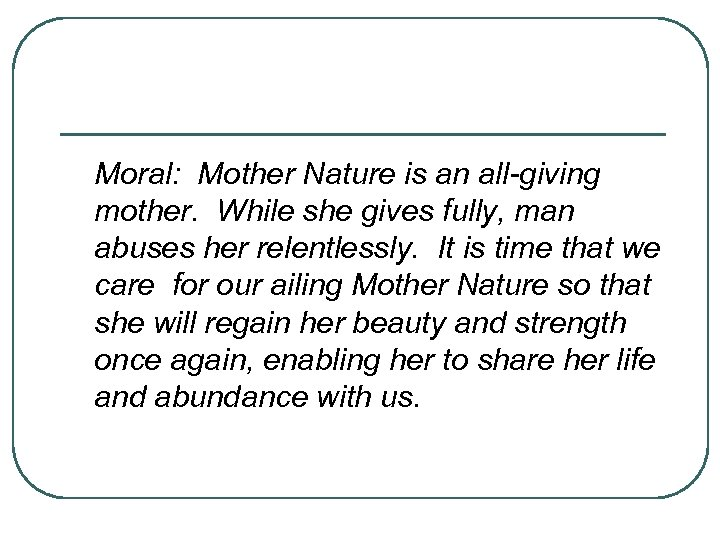 Moral: Mother Nature is an all-giving mother. While she gives fully, man abuses her