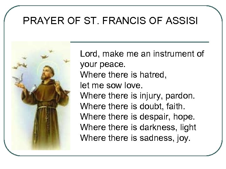 PRAYER OF ST. FRANCIS OF ASSISI Lord, make me an instrument of your peace.