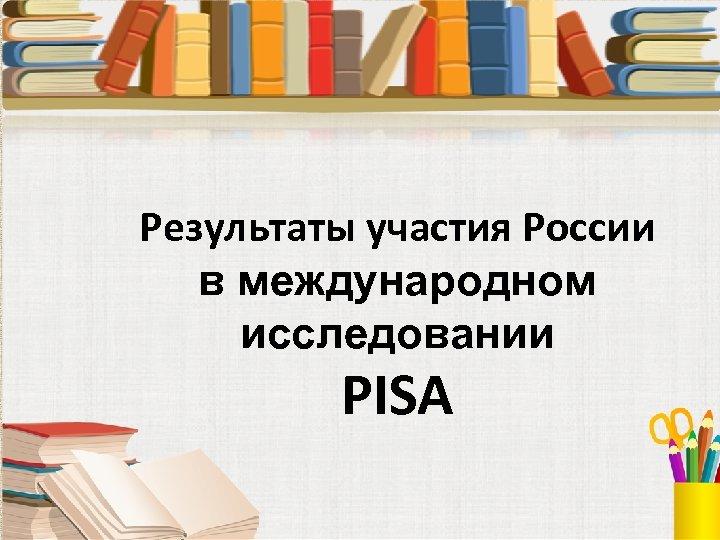Результаты участия России в международном исследовании PISA