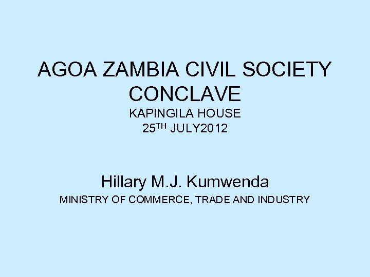 AGOA ZAMBIA CIVIL SOCIETY CONCLAVE KAPINGILA HOUSE 25 TH JULY 2012 Hillary M. J.