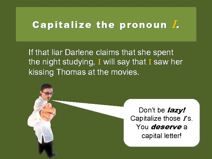 Capitalize the pronoun I. If that liar Darlene claims that she spent the night