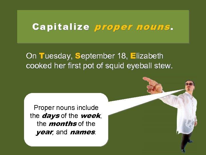 Capitalize proper nouns. On tuesday, september 18, elizabeth Tuesday, September 18, Elizabeth cooked her