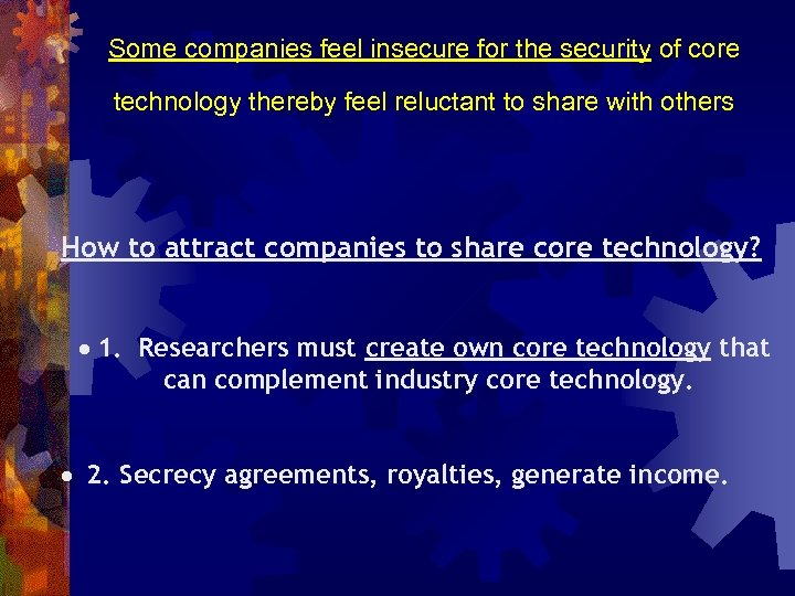 Some companies feel insecure for the security of core technology thereby feel reluctant to