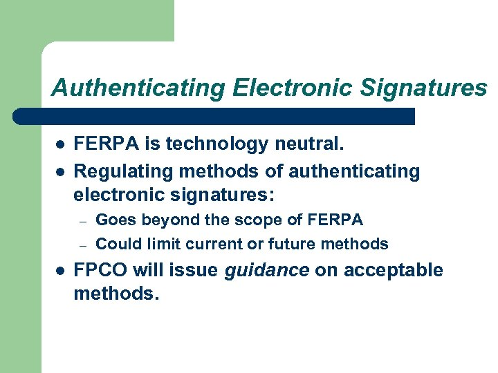 Authenticating Electronic Signatures l l FERPA is technology neutral. Regulating methods of authenticating electronic