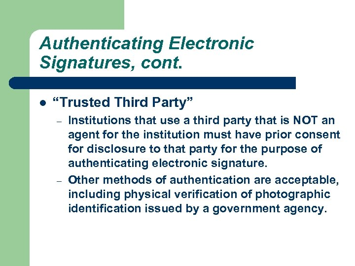 "Authenticating Electronic Signatures, cont. l ""Trusted Third Party"" – – Institutions that use a"