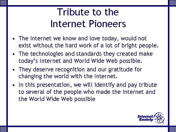 Tribute to the Internet Pioneers • The Internet we know and love today, would