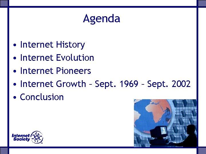 Agenda • • • Internet History Internet Evolution Internet Pioneers Internet Growth – Sept.