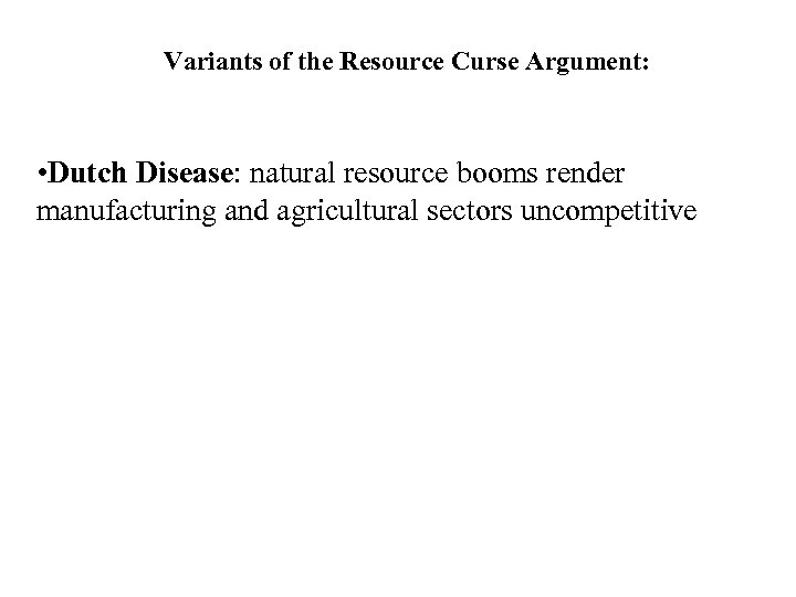 Variants of the Resource Curse Argument: • Dutch Disease: natural resource booms render manufacturing