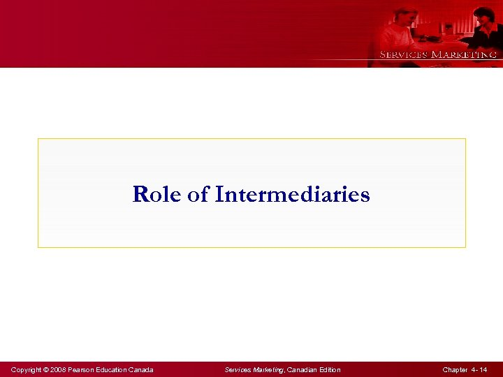 Role of Intermediaries Copyright © 2008 Pearson Education Canada Services Marketing, Canadian Edition Chapter