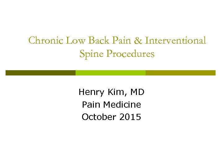 Chronic Low Back Pain & Interventional Spine Procedures Henry Kim, MD Pain Medicine October