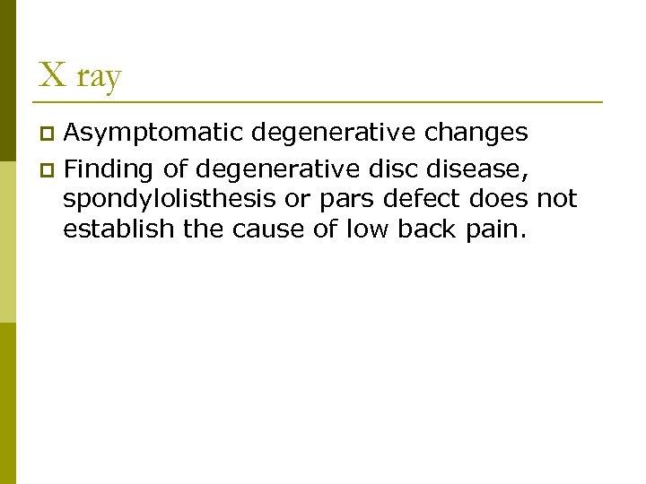 X ray Asymptomatic degenerative changes p Finding of degenerative disc disease, spondylolisthesis or pars