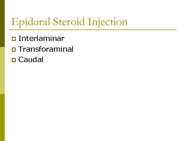 Epidural Steroid Injection Interlaminar p Transforaminal p Caudal p