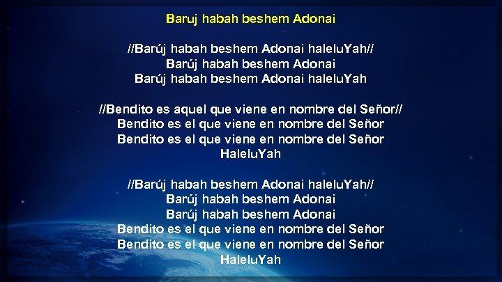 Baruj habah beshem Adonai //Barúj habah beshem Adonai halelu. Yah// Barúj habah beshem Adonai