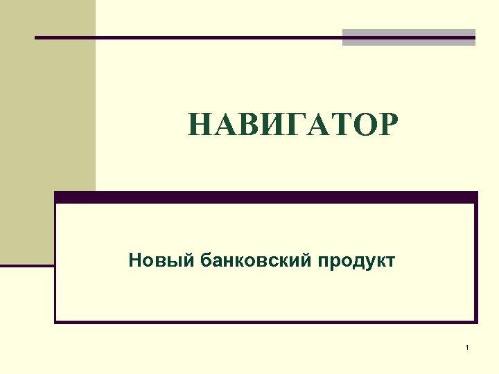 НАВИГАТОР Новый банковский продукт 1