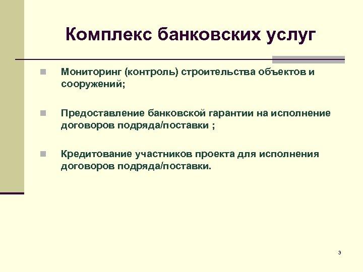 Комплекс банковских услуг n Мониторинг (контроль) строительства объектов и сооружений; n Предоставление банковской гарантии