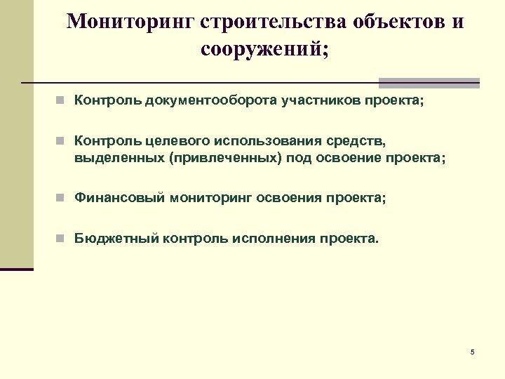 Мониторинг строительства объектов и сооружений; n Контроль документооборота участников проекта; n Контроль целевого использования