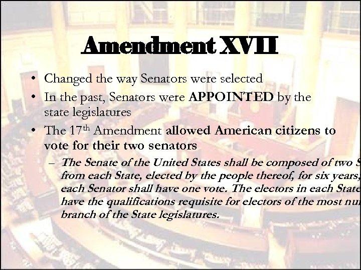 Amendment XVII • Changed the way Senators were selected • In the past, Senators