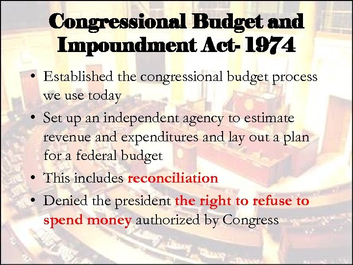 Congressional Budget and Impoundment Act- 1974 • Established the congressional budget process we use