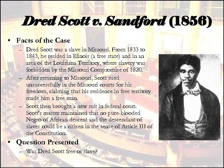 Dred Scott v. Sandford (1856) • Facts of the Case – Dred Scott was