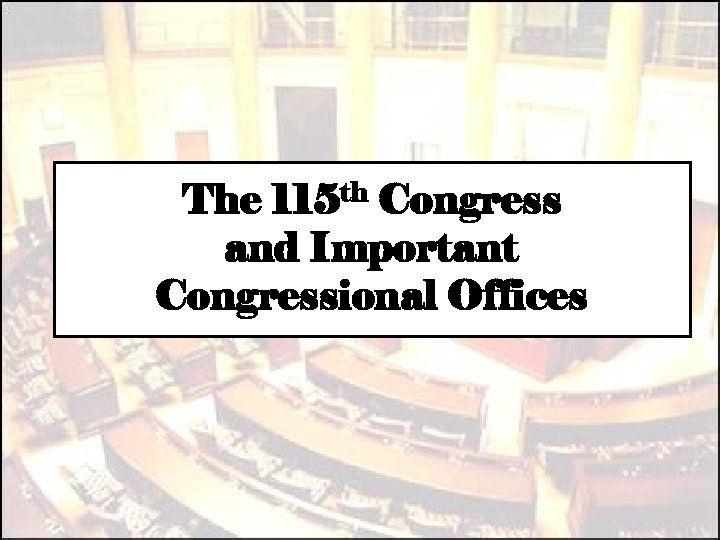 The 115 th Congress and Important Congressional Offices