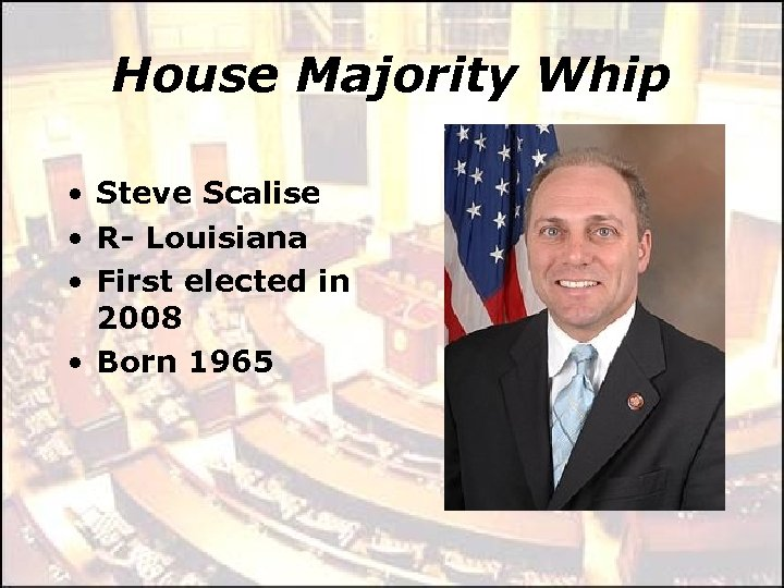 House Majority Whip • Steve Scalise • R- Louisiana • First elected in 2008