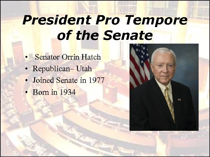 President Pro Tempore of the Senate • • Senator Orrin Hatch Republican– Utah Joined