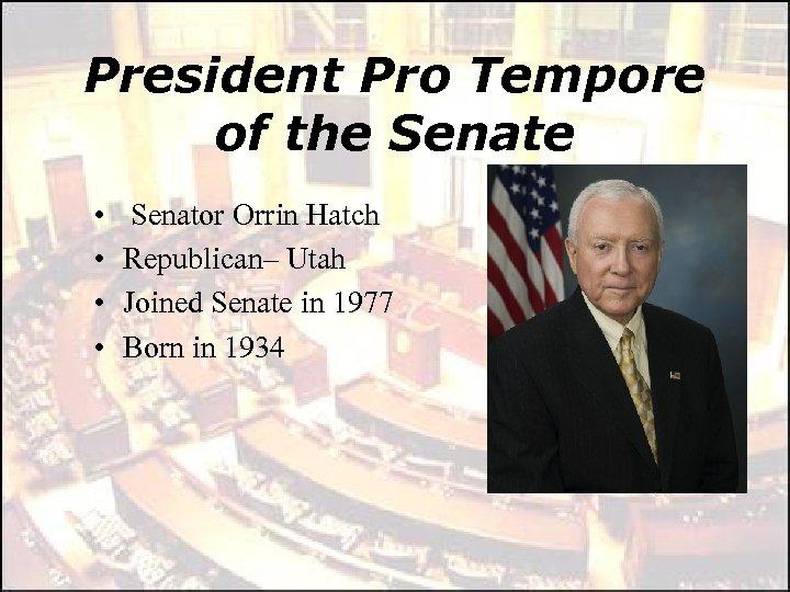 President Pro Tempore of the Senate • • Senator Orrin Hatch Republican– Utah Joined